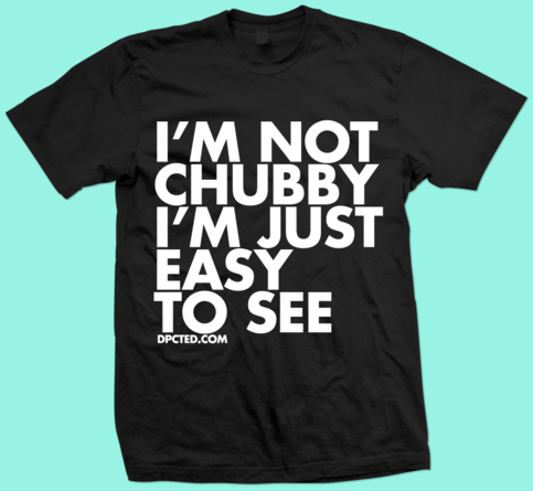 Custom T shirt Design Im Not Chubby Im Just Easy To See 13 funny typographic t shirts: Chubby, Bearded and Awesome by Dpcted