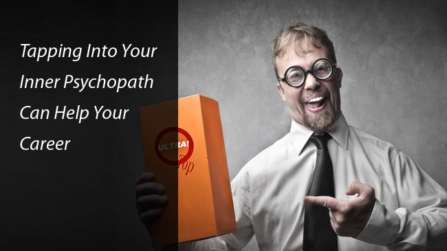 career tips How a psychopathic behavior can actually help your career?