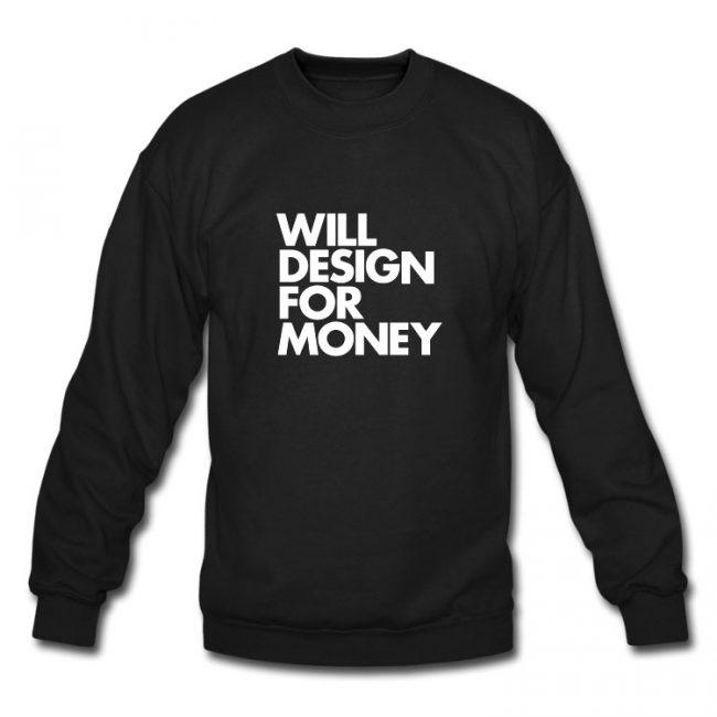 WILL DESIGN FOR MONEY SWEATSHIRT US1 650x650 WILL DESIGN FOR MONEY Sweatshirt by WORDS BRAND™